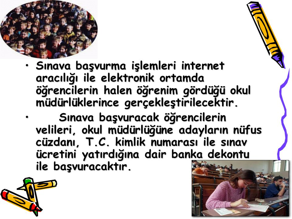 Sınava başvurma işlemleri internet aracılığı ile elektronik ortamda öğrencilerin halen öğrenim gördüğü okul müdürlüklerince gerçekleştirilecektir.