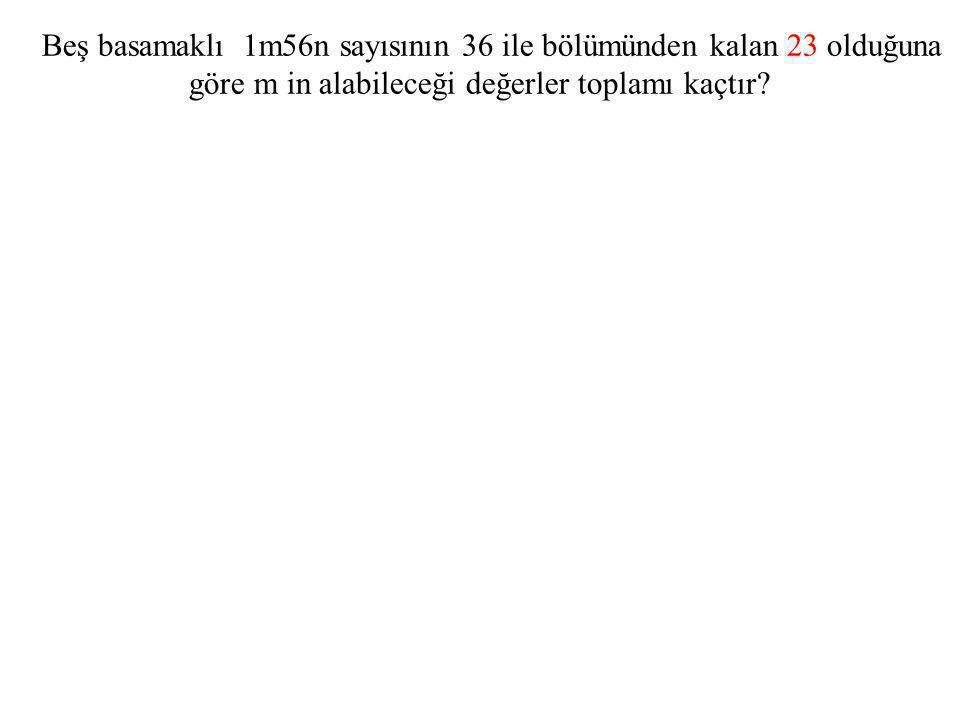 Beş basamaklı 1m56n sayısının 36 ile bölümünden kalan 23 olduğuna göre m in alabileceği değerler toplamı kaçtır