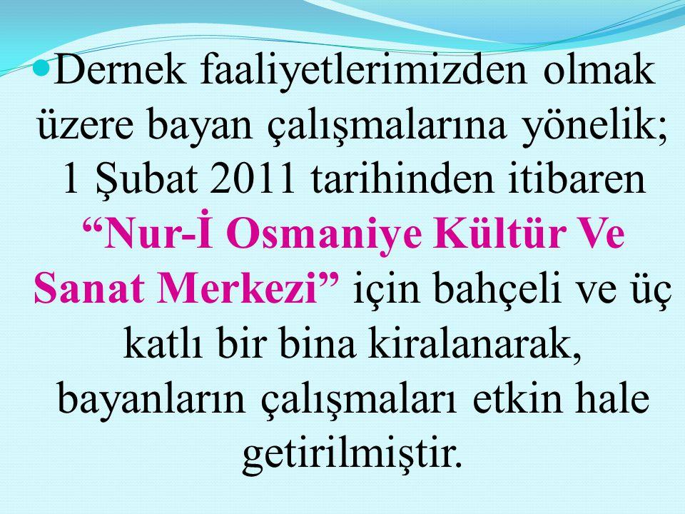 Dernek faaliyetlerimizden olmak üzere bayan çalışmalarına yönelik; 1 Şubat 2011 tarihinden itibaren Nur-İ Osmaniye Kültür Ve Sanat Merkezi için bahçeli ve üç katlı bir bina kiralanarak, bayanların çalışmaları etkin hale getirilmiştir.