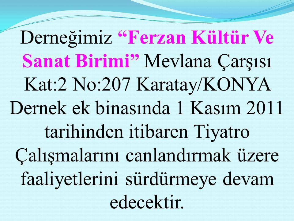 Derneğimiz Ferzan Kültür Ve Sanat Birimi Mevlana Çarşısı Kat:2 No:207 Karatay/KONYA Dernek ek binasında 1 Kasım 2011 tarihinden itibaren Tiyatro Çalışmalarını canlandırmak üzere faaliyetlerini sürdürmeye devam edecektir.
