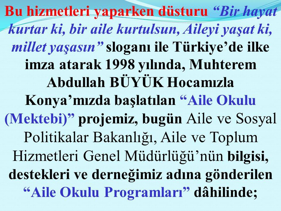 Bu hizmetleri yaparken düsturu Bir hayat kurtar ki, bir aile kurtulsun, Aileyi yaşat ki, millet yaşasın sloganı ile Türkiye'de ilke imza atarak 1998 yılında, Muhterem Abdullah BÜYÜK Hocamızla Konya'mızda başlatılan Aile Okulu (Mektebi) projemiz, bugün Aile ve Sosyal Politikalar Bakanlığı, Aile ve Toplum Hizmetleri Genel Müdürlüğü'nün bilgisi, destekleri ve derneğimiz adına gönderilen Aile Okulu Programları dâhilinde;