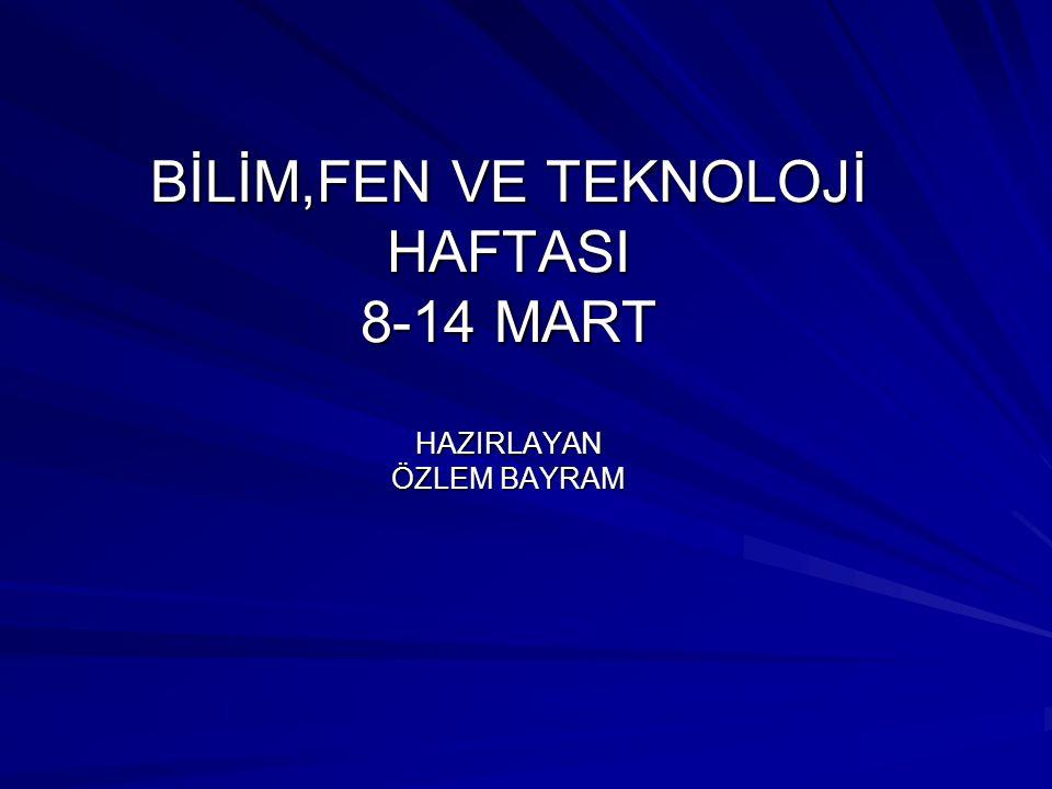 BİLİM,FEN VE TEKNOLOJİ HAFTASI 8-14 MART HAZIRLAYAN ÖZLEM BAYRAM