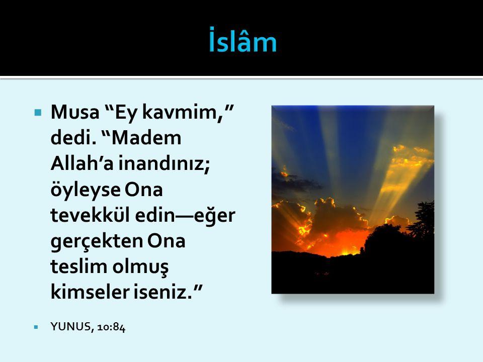 İslâm Musa Ey kavmim, dedi. Madem Allah'a inandınız; öyleyse Ona tevekkül edin—eğer gerçekten Ona teslim olmuş kimseler iseniz.