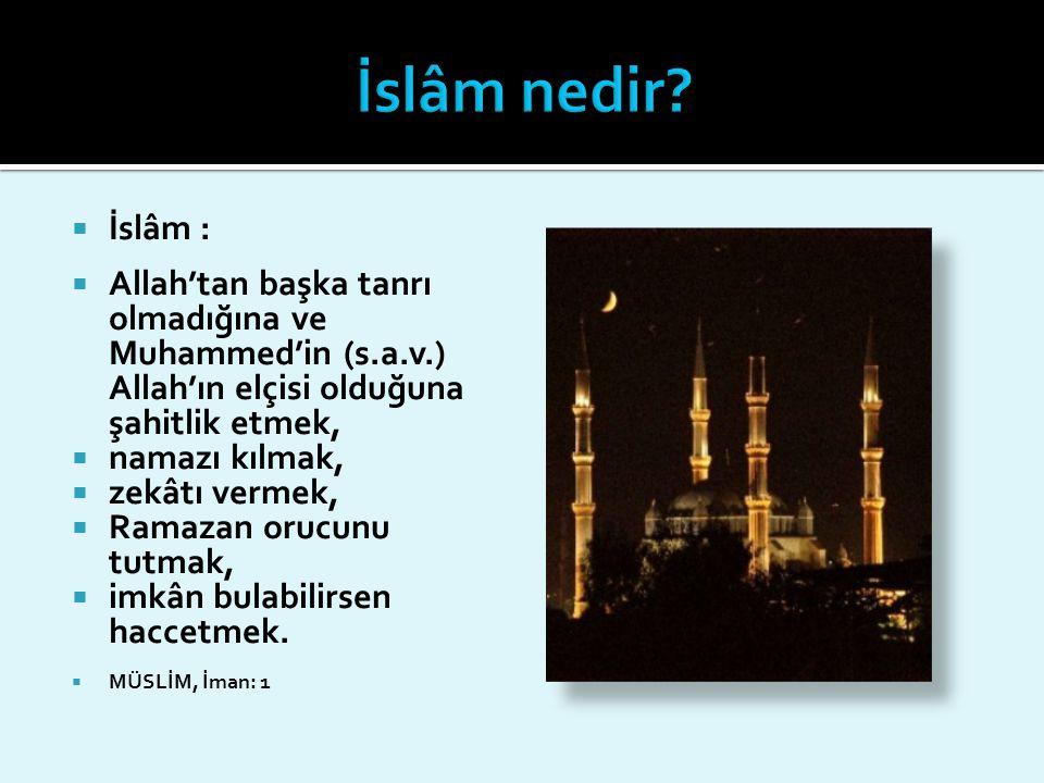 İslâm nedir İslâm : Allah'tan başka tanrı olmadığına ve Muhammed'in (s.a.v.) Allah'ın elçisi olduğuna şahitlik etmek,