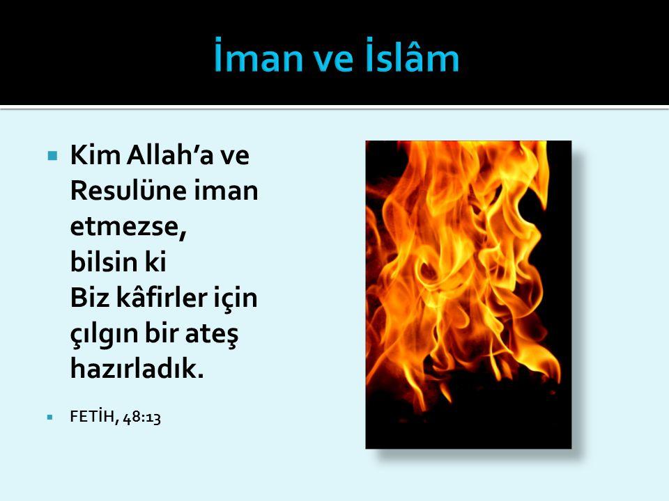 İman ve İslâm Kim Allah'a ve Resulüne iman etmezse, bilsin ki Biz kâfirler için çılgın bir ateş hazırladık.