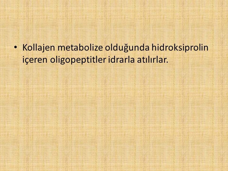 Kollajen metabolize olduğunda hidroksiprolin içeren oligopeptitler idrarla atılırlar.