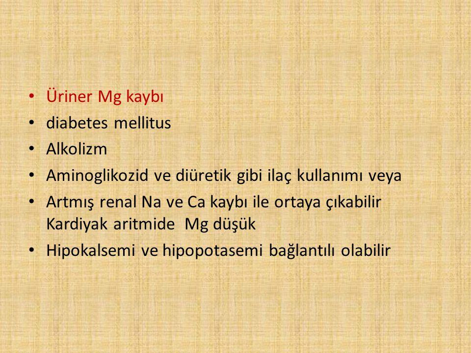 Üriner Mg kaybı diabetes mellitus. Alkolizm. Aminoglikozid ve diüretik gibi ilaç kullanımı veya.