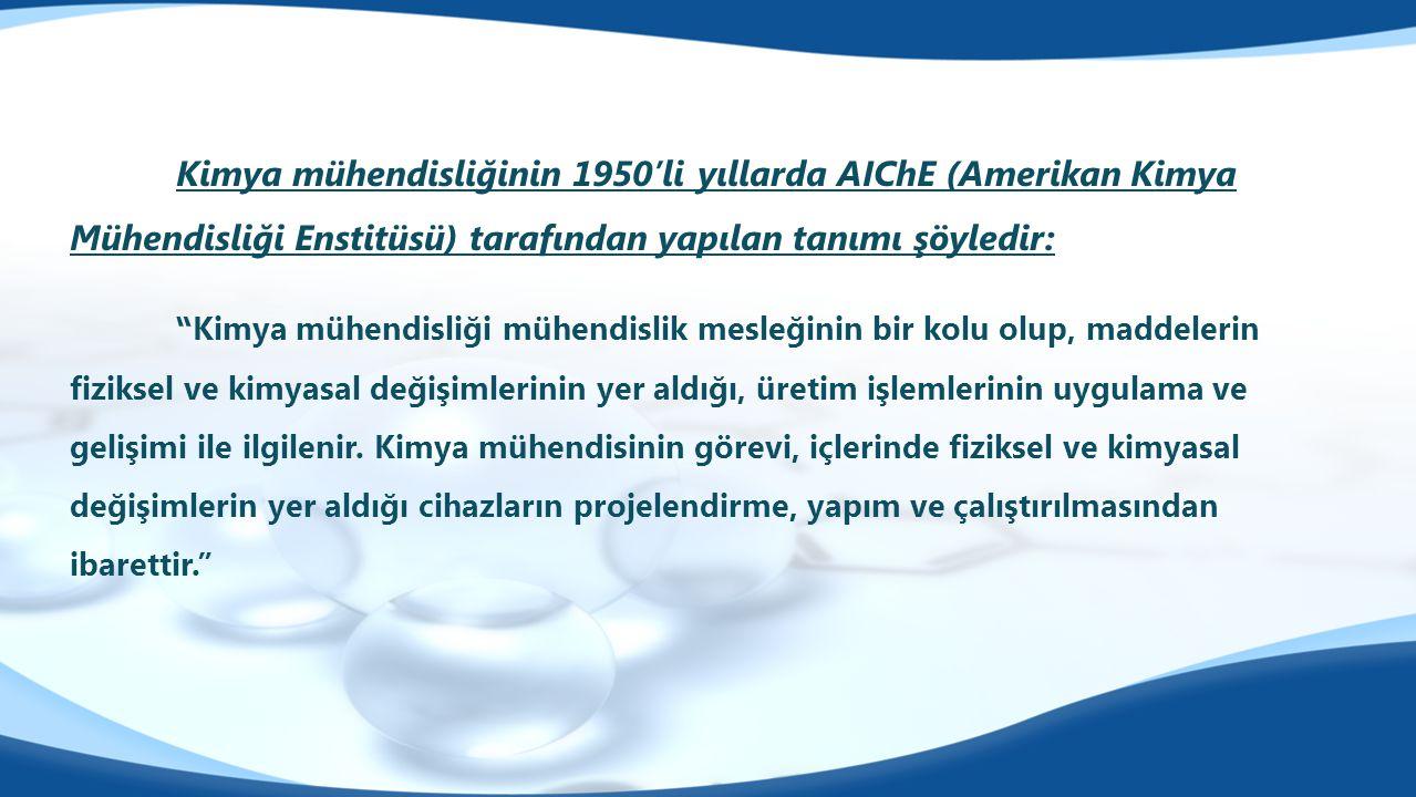 Kimya mühendisliğinin 1950'li yıllarda AIChE (Amerikan Kimya Mühendisliği Enstitüsü) tarafından yapılan tanımı şöyledir: Kimya mühendisliği mühendislik mesleğinin bir kolu olup, maddelerin fiziksel ve kimyasal değişimlerinin yer aldığı, üretim işlemlerinin uygulama ve gelişimi ile ilgilenir.