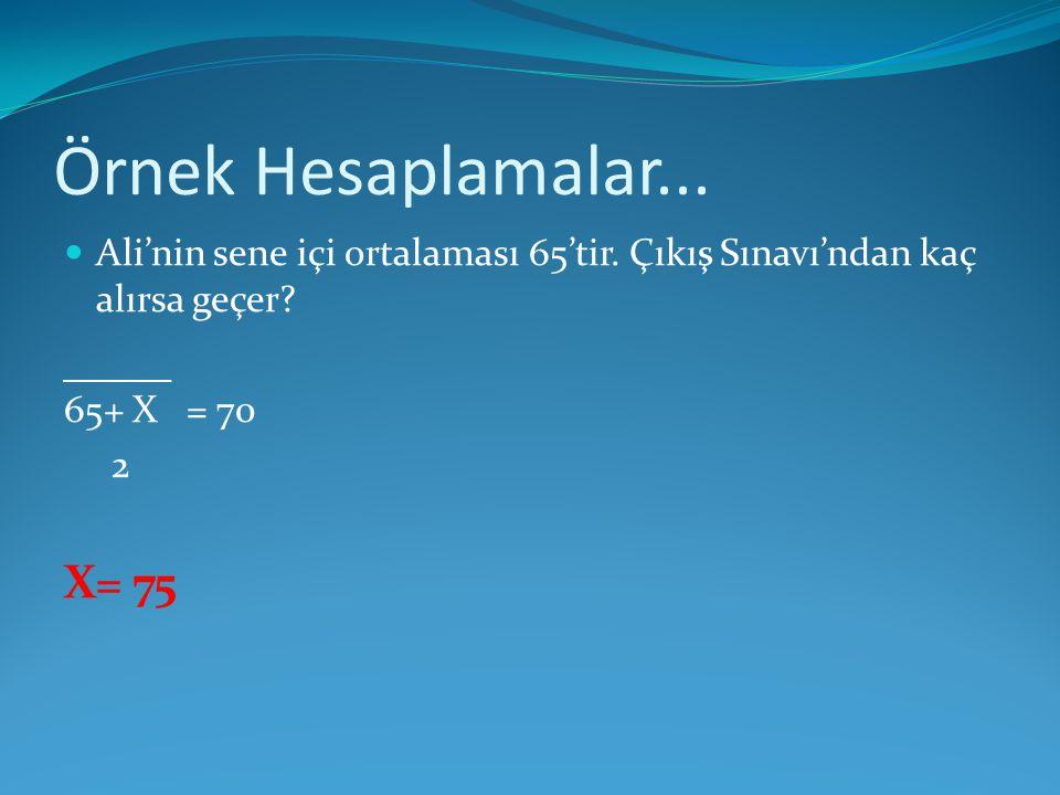 Örnek Hesaplamalar... Ali'nin sene içi ortalaması 65'tir. Çıkış Sınavı'ndan kaç alırsa geçer 65+ X = 70.
