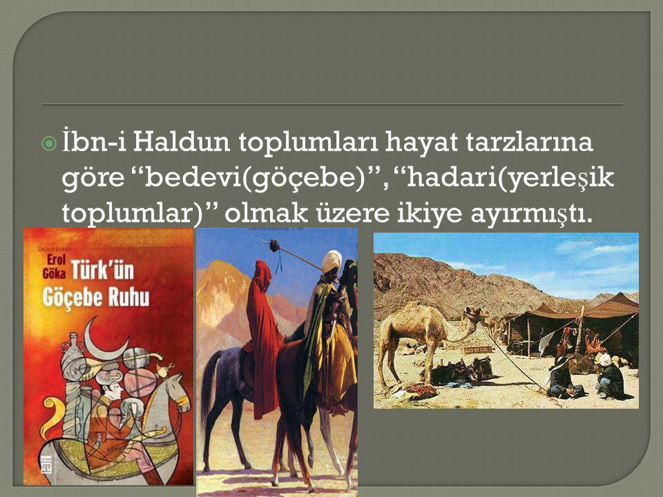 İbn-i Haldun toplumları hayat tarzlarına göre bedevi(göçebe) , hadari(yerleşik toplumlar) olmak üzere ikiye ayırmıştı.
