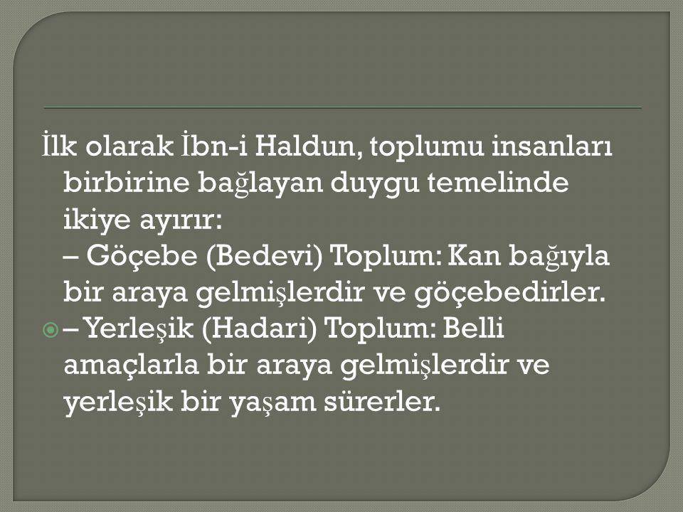 İlk olarak İbn-i Haldun, toplumu insanları birbirine bağlayan duygu temelinde ikiye ayırır: – Göçebe (Bedevi) Toplum: Kan bağıyla bir araya gelmişlerdir ve göçebedirler.