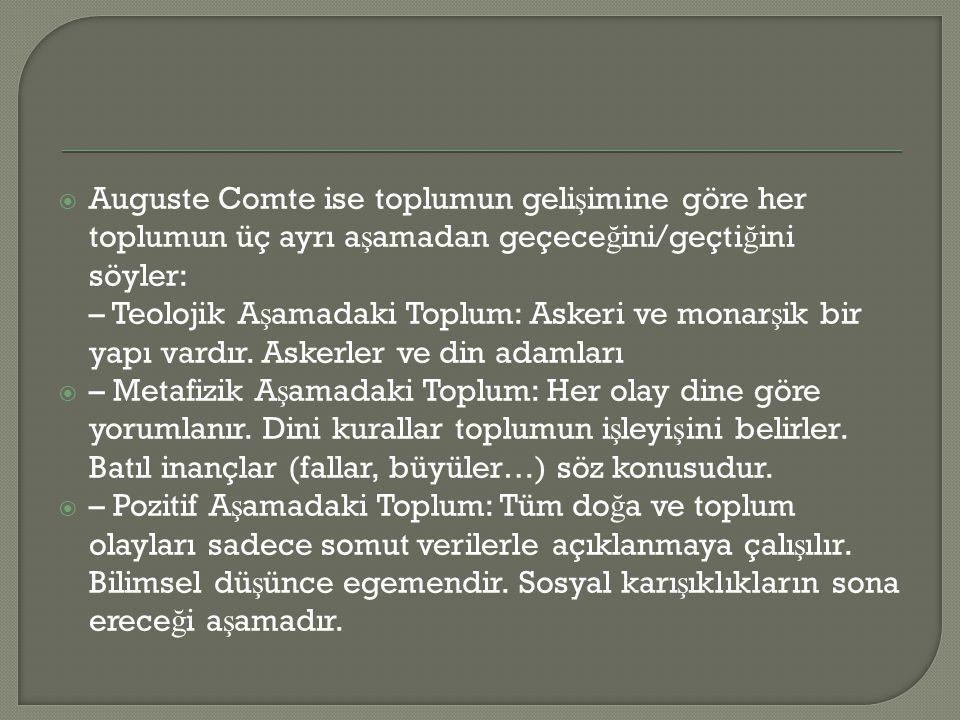 Auguste Comte ise toplumun gelişimine göre her toplumun üç ayrı aşamadan geçeceğini/geçtiğini söyler: – Teolojik Aşamadaki Toplum: Askeri ve monarşik bir yapı vardır. Askerler ve din adamları