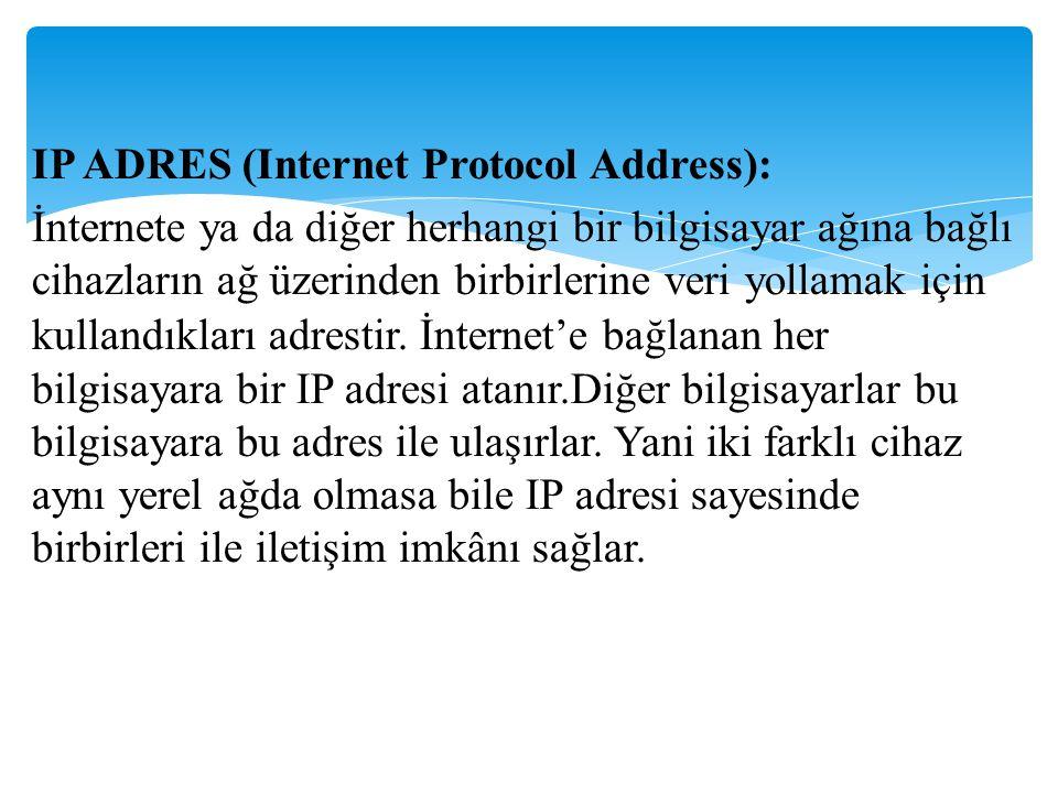 IP ADRES (Internet Protocol Address): İnternete ya da diğer herhangi bir bilgisayar ağına bağlı cihazların ağ üzerinden birbirlerine veri yollamak için kullandıkları adrestir.