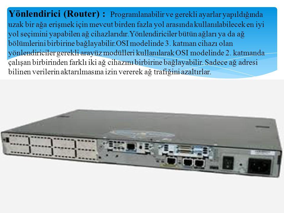 Yönlendirici (Router) : Programlanabilir ve gerekli ayarlar yapıldığında uzak bir ağa erişmek için mevcut birden fazla yol arasında kullanılabilecek en iyi yol seçimini yapabilen ağ cihazlarıdır.Yönlendiriciler bütün ağları ya da ağ bölümlerini birbirine bağlayabilir.OSI modelinde 3.