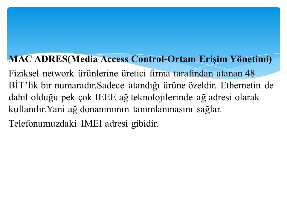 MAC ADRES(Media Access Control-Ortam Erişim Yönetimi) Fiziksel network ürünlerine üretici firma tarafından atanan 48 BİT'lik bir numaradır.Sadece atandığı ürüne özeldir.