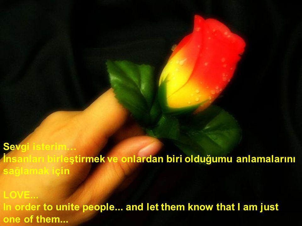 Sevgi isterim… İnsanları birleştirmek ve onlardan biri olduğumu anlamalarını sağlamak için. LOVE...