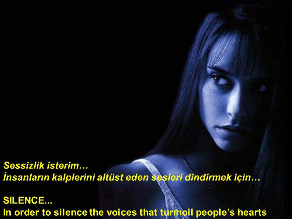 Sessizlik isterim… İnsanların kalplerini altüst eden sesleri dindirmek için… SILENCE...