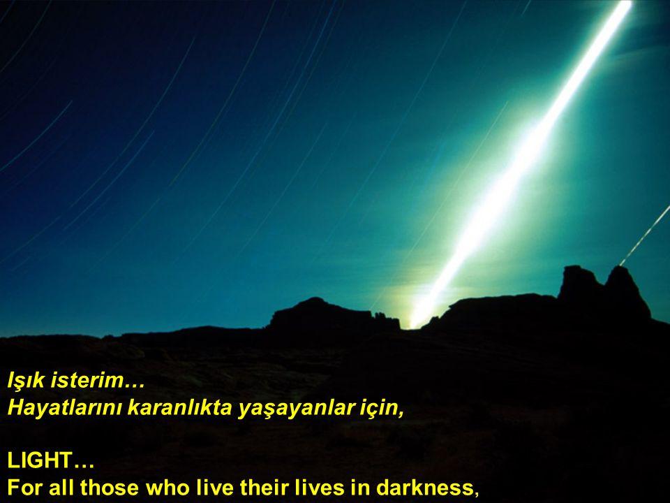 Işık isterim… Hayatlarını karanlıkta yaşayanlar için, LIGHT… For all those who live their lives in darkness,