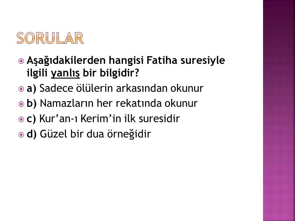 sorular Aşağıdakilerden hangisi Fatiha suresiyle ilgili yanlış bir bilgidir a) Sadece ölülerin arkasından okunur.