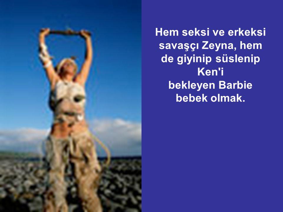 Hem seksi ve erkeksi savaşçı Zeyna, hem de giyinip süslenip Ken i bekleyen Barbie bebek olmak.