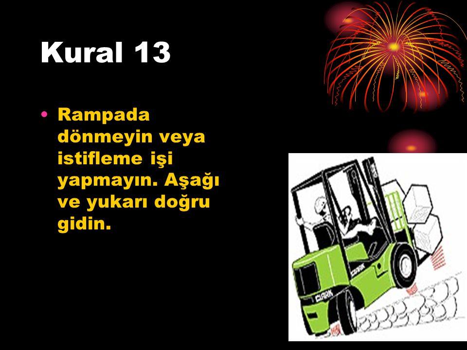 Kural 13 Rampada dönmeyin veya istifleme işi yapmayın. Aşağı ve yukarı doğru gidin.