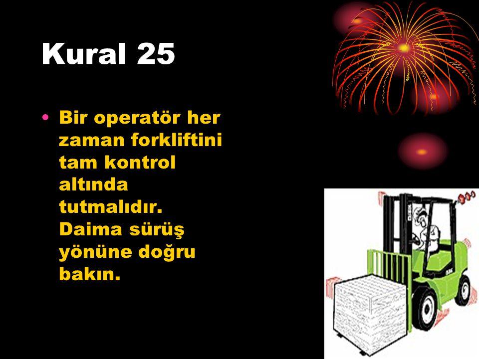 Kural 25 Bir operatör her zaman forkliftini tam kontrol altında tutmalıdır.