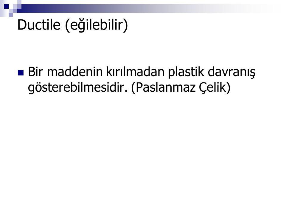 Ductile (eğilebilir) Bir maddenin kırılmadan plastik davranış gösterebilmesidir. (Paslanmaz Çelik)