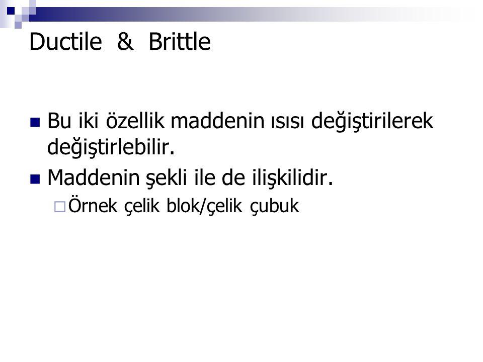 Ductile & Brittle Bu iki özellik maddenin ısısı değiştirilerek değiştirlebilir. Maddenin şekli ile de ilişkilidir.