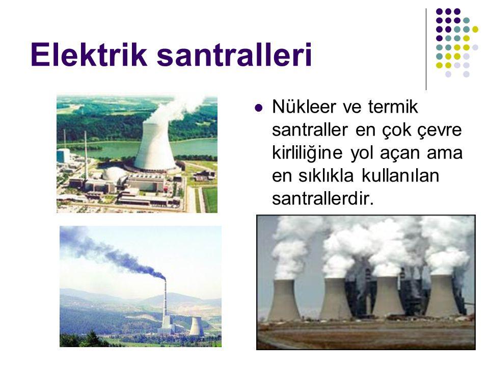 Elektrik santralleri Nükleer ve termik santraller en çok çevre kirliliğine yol açan ama en sıklıkla kullanılan santrallerdir.