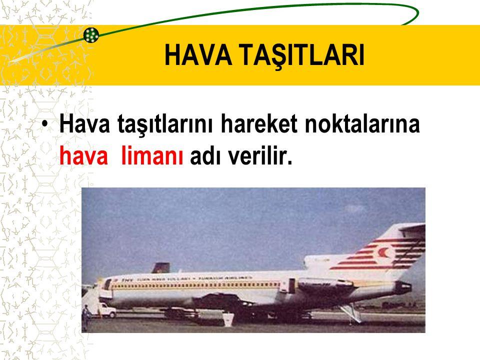 HAVA TAŞITLARI Hava taşıtlarını hareket noktalarına hava limanı adı verilir.