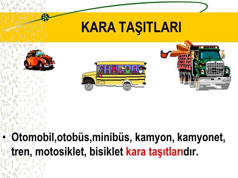 KARA TAŞITLARI Otomobil,otobüs,minibüs, kamyon, kamyonet, tren, motosiklet, bisiklet kara taşıtlarıdır.