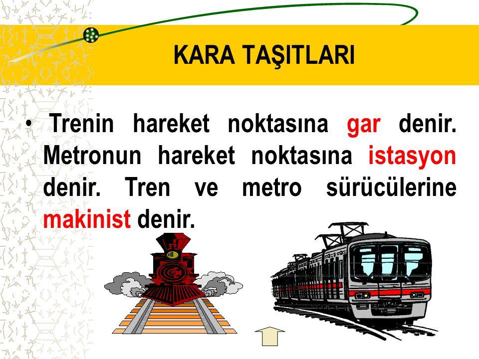 KARA TAŞITLARI Trenin hareket noktasına gar denir.