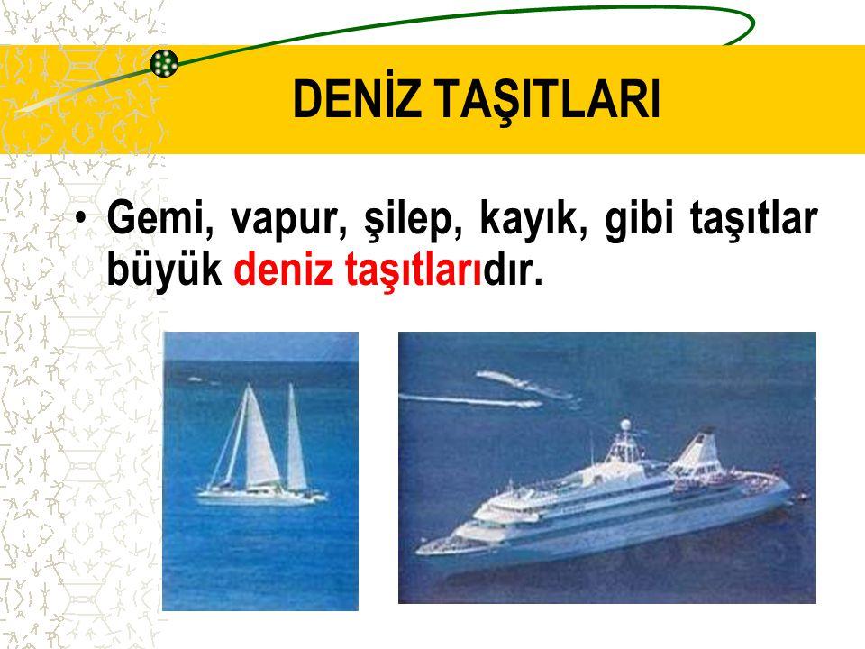 DENİZ TAŞITLARI Gemi, vapur, şilep, kayık, gibi taşıtlar büyük deniz taşıtlarıdır.