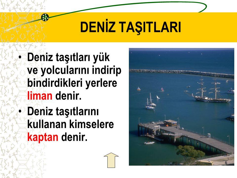 DENİZ TAŞITLARI Deniz taşıtları yük ve yolcularını indirip bindirdikleri yerlere liman denir.