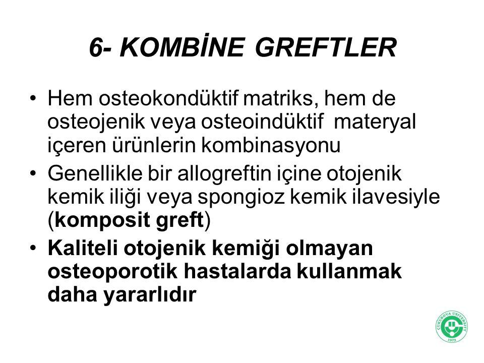 6- KOMBİNE GREFTLER Hem osteokondüktif matriks, hem de osteojenik veya osteoindüktif materyal içeren ürünlerin kombinasyonu.