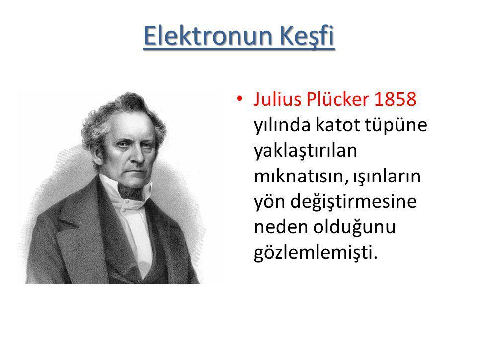 Elektronun Keşfi Julius Plücker 1858 yılında katot tüpüne yaklaştırılan mıknatısın, ışınların yön değiştirmesine neden olduğunu gözlemlemişti.