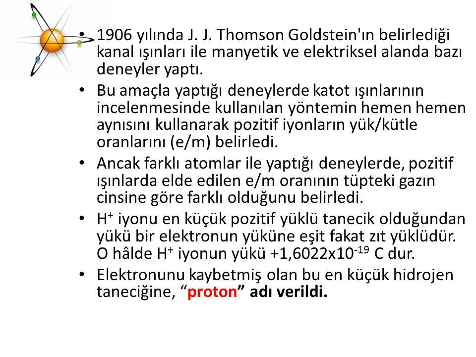 1906 yılında J. J. Thomson Goldstein ın belirlediği kanal ışınları ile manyetik ve elektriksel alanda bazı deneyler yaptı.