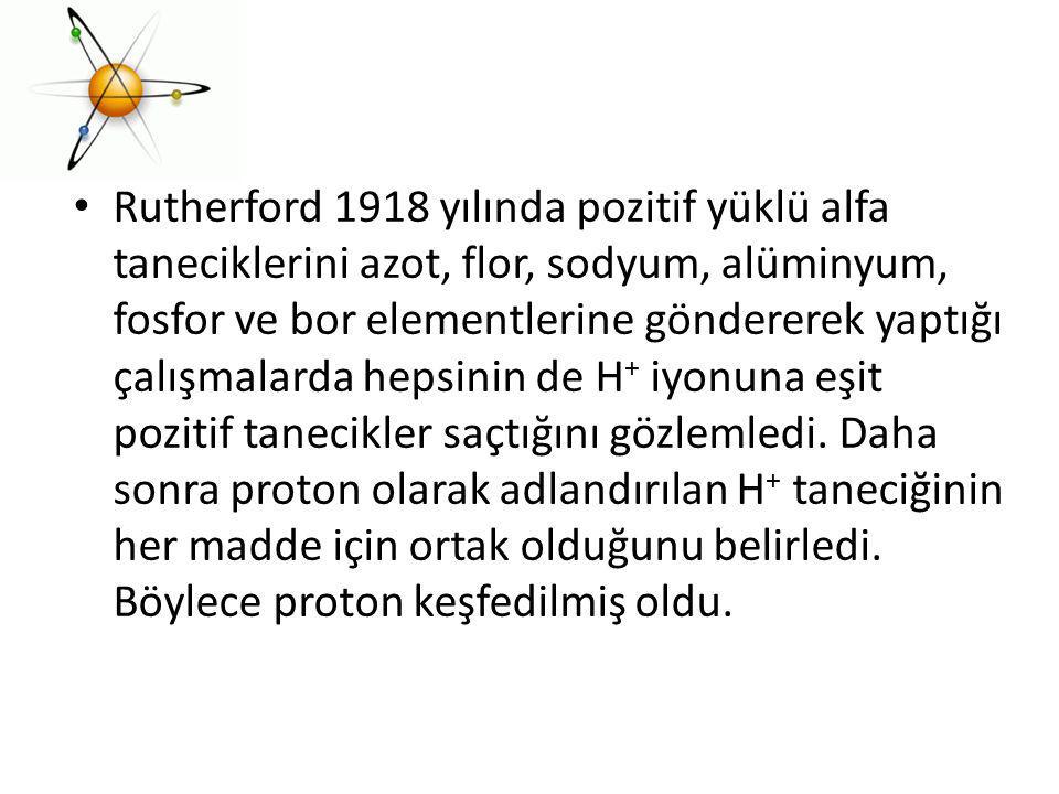 Rutherford 1918 yılında pozitif yüklü alfa taneciklerini azot, flor, sodyum, alüminyum, fosfor ve bor elementlerine göndererek yaptığı çalışmalarda hepsinin de H+ iyonuna eşit pozitif tanecikler saçtığını gözlemledi.