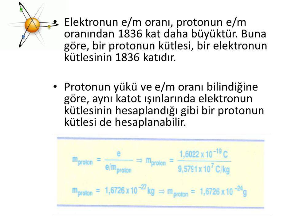 Elektronun e/m oranı, protonun e/m oranından 1836 kat daha büyüktür
