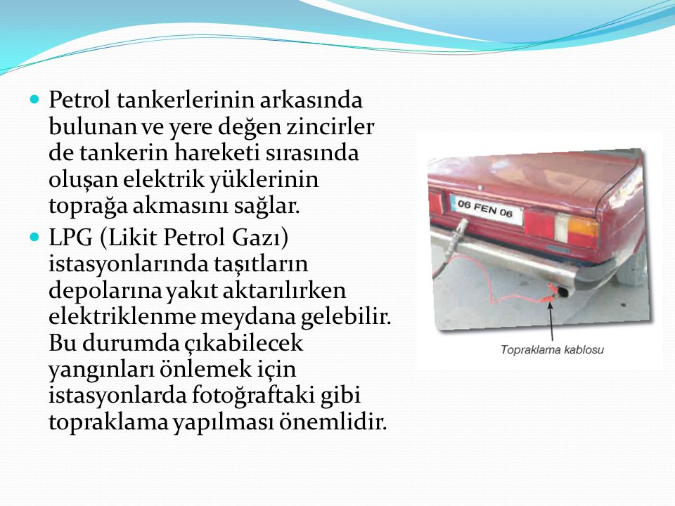 Petrol tankerlerinin arkasında bulunan ve yere değen zincirler de tankerin hareketi sırasında oluşan elektrik yüklerinin toprağa akmasını sağlar.