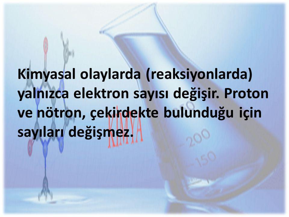 Kimyasal olaylarda (reaksiyonlarda) yalnızca elektron sayısı değişir