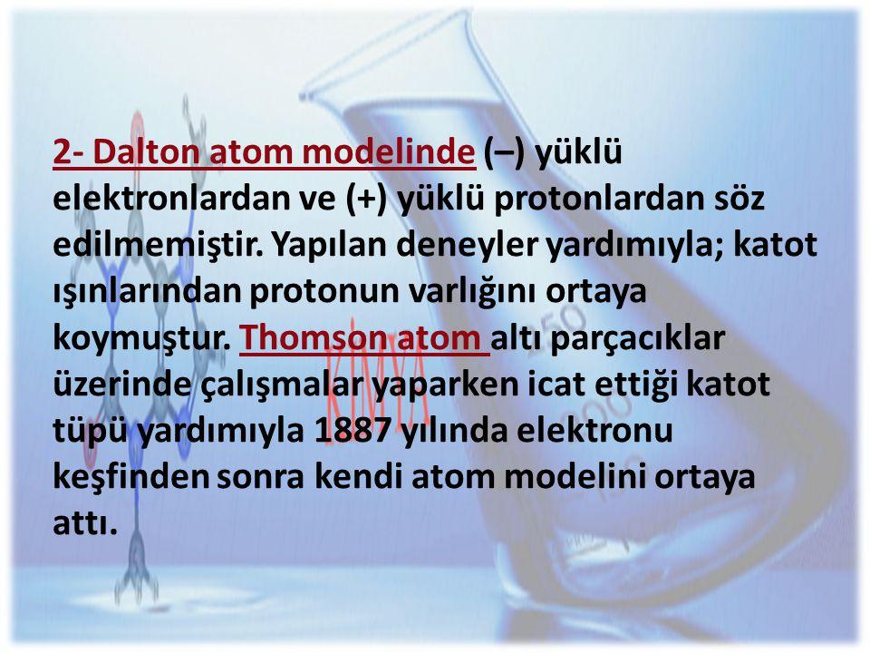 2- Dalton atom modelinde (–) yüklü elektronlardan ve (+) yüklü protonlardan söz edilmemiştir.