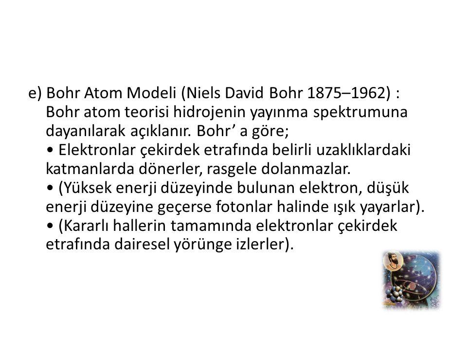 e) Bohr Atom Modeli (Niels David Bohr 1875–1962) : Bohr atom teorisi hidrojenin yayınma spektrumuna dayanılarak açıklanır.