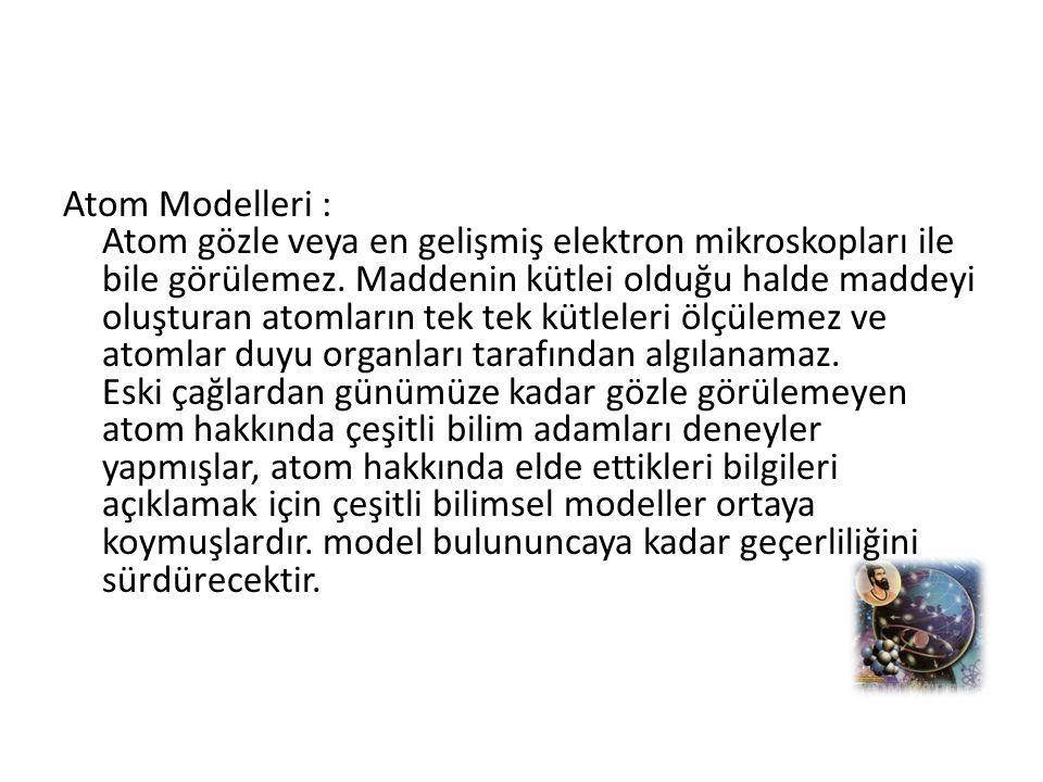Atom Modelleri : Atom gözle veya en gelişmiş elektron mikroskopları ile bile görülemez.