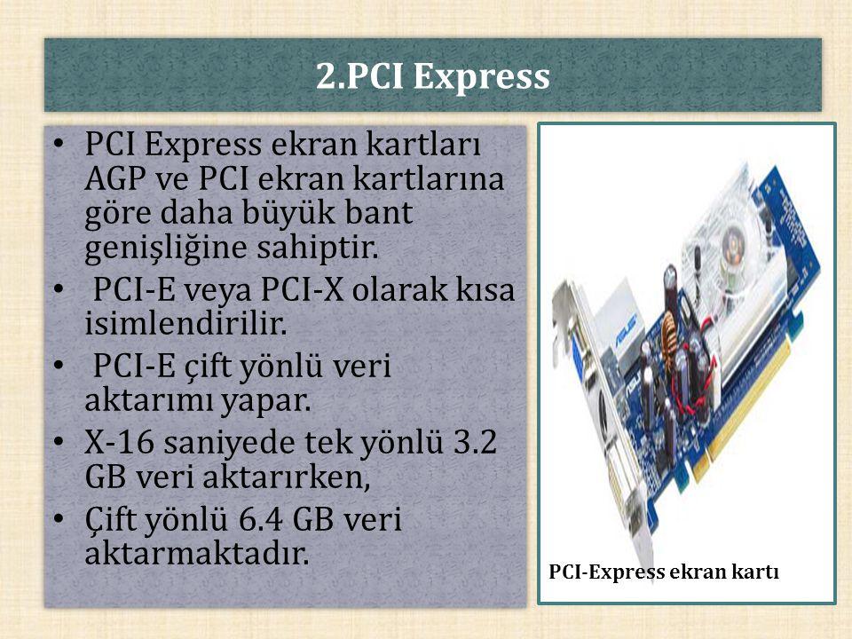 2.PCI Express PCI Express ekran kartları AGP ve PCI ekran kartlarına göre daha büyük bant genişliğine sahiptir.