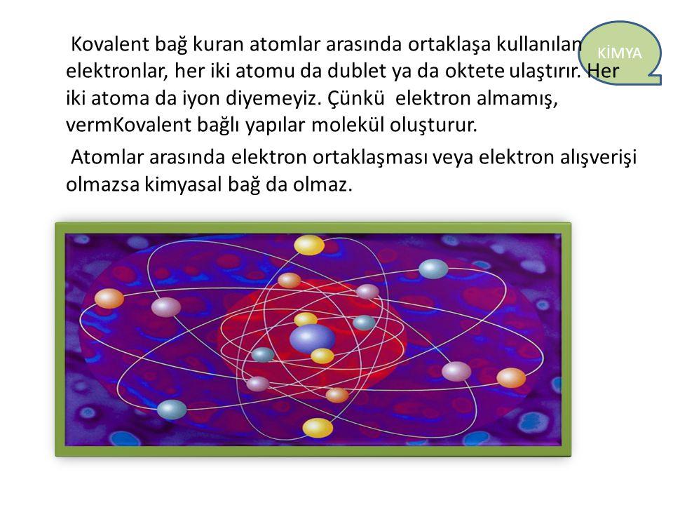 Kovalent bağ kuran atomlar arasında ortaklaşa kullanılan elektronlar, her iki atomu da dublet ya da oktete ulaştırır.