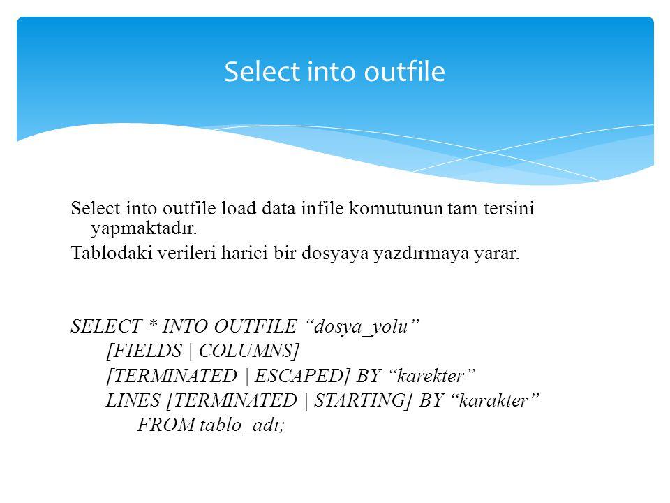 Select into outfile Select into outfile load data infile komutunun tam tersini yapmaktadır. Tablodaki verileri harici bir dosyaya yazdırmaya yarar.