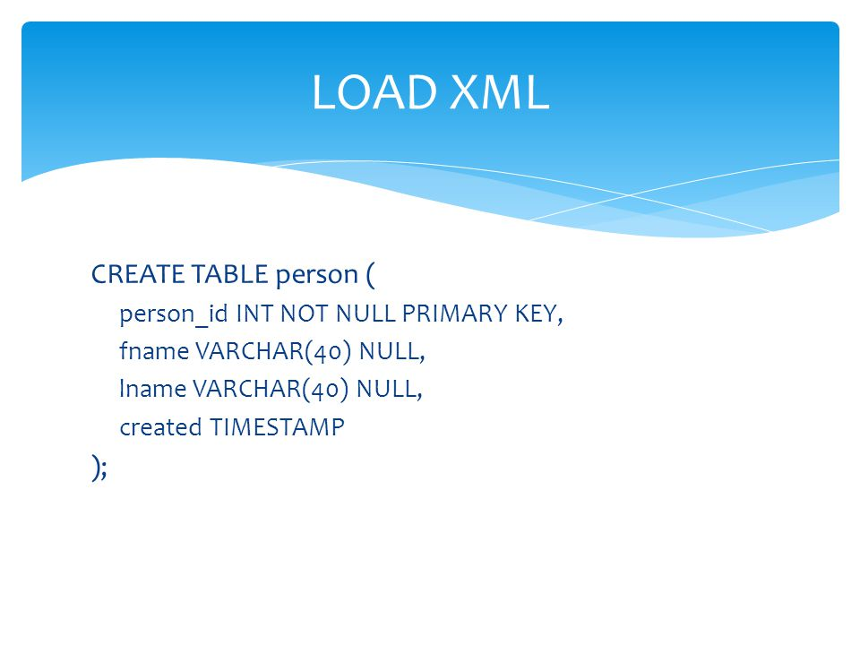 LOAD XML CREATE TABLE person ( ); person_id INT NOT NULL PRIMARY KEY,