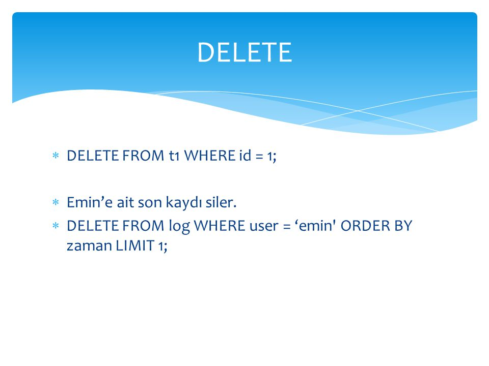 DELETE DELETE FROM t1 WHERE id = 1; Emin'e ait son kaydı siler.
