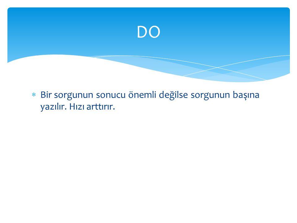 DO Bir sorgunun sonucu önemli değilse sorgunun başına yazılır. Hızı arttırır.